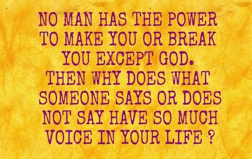 No man has the power to make you or break you